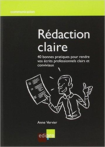 Rdaction claire : 40 bonnes pratiques pour rendre vos crits professionnels clairs et conviviaux de Anne Vervier,Martine Garsou (Prface) ( 7 fvrier 2012 )