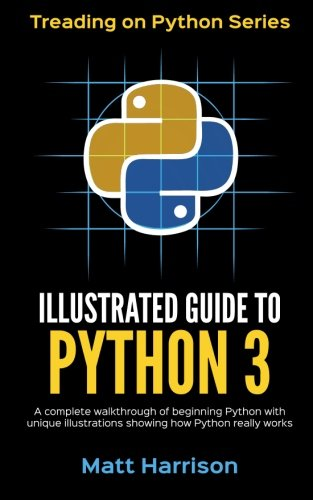 Illustrated Guide to Python 3: A Complete Walkthrough of Beginning Python with Unique Illustrations Showing How Python Really Works. Now Covering Python 3.6: Volume 1 (Treading on Python)