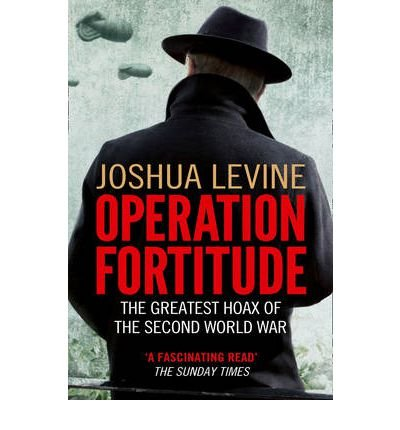 [(Operation Fortitude: The Greatest Hoax of the Second World War)] [Author: Joshua Levine] published on (March, 2012)