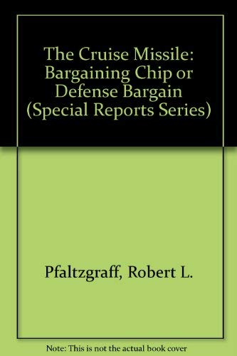 The Cruise Missile: Bargaining Chip or Defense Bargain (Special Reports Series) (Bargaining Chip)