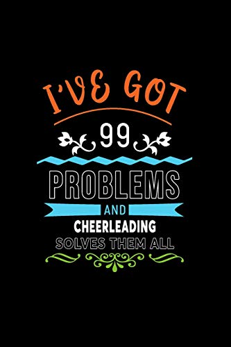 I've Got 99 Problems And Cheerleading Solves Them All: A 6 x 9 Inch Matte Softcover Paperback Notebook Journal With 120 Blank Lined Pages