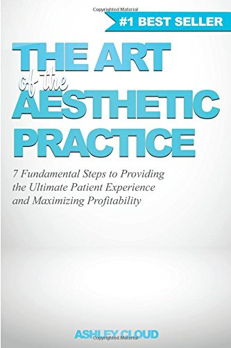 The Art of the Aesthetic Practice: 7 Fundamental Steps to Providing the Ultimate Patient Experience and Maximizing Profitability