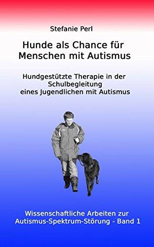 Hunde als Chance für Menschen mit Autismus: Hundgestützte Therapie in der Schulbegleitung eines Jugendlichen mit Autismus (Wissenschaftliche Arbeiten zur Autismus-Spektrum-Störung) (Hunde-therapie)