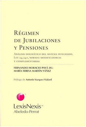 Regimen de Jubilaciones y Pensiones: Analisis Dogmatico del Sistema Integrado: Ley 24,241, Normas Modificatorias y Complementarias por Maria Teresa Martin Yanez