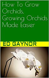 How To Grow Orchids, Growing Orchids Made Easier (English Edition)