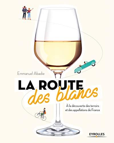 La route des blancs: A la découverte des terroirs et des appellations de France par Emmanuel Abadie