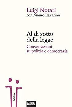 Al di sotto della legge: Conversazioni su polizia e democrazia di [Luigi Notari, Mauro Ravarino]