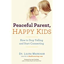 [ PEACEFUL PARENT, HAPPY KIDS: HOW TO STOP YELLING AND START CONNECTING ] Markham, Laura (AUTHOR ) Nov-28-2012 Paperback