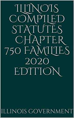 Illinois Compiled Statutes Chapter 750 Families 2020 Edition (English Edition)