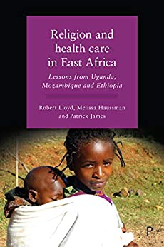 Religion and health care in East Africa: Lessons from Uganda, Mozambique and Ethiopia by [Lloyd, Robert, Haussman, Melissa]