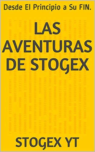 LAS AVENTURAS DE STOGEX: Desde El Principio a Su FIN. por STOGEX YT