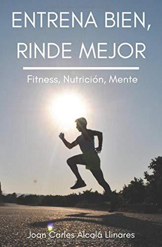 Entrena bien, rinde mejor: Fitness, Nutrición y Mente por Joan Carles Alcalá Llinares