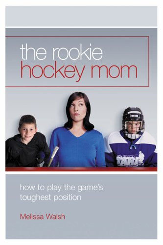 The Rookie Hockey Mom: How to Play the Game's Toughest Position por Melissa Walsh