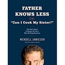 "Father Knows Less, or: ""Can I Cook My Sister?"": One Dad's Quest to Answer His Son's Most Baffling Questions"