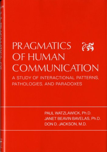 Pragmatics of Human Communication: Study of Interactional Patterns, Pathologies and Paradoxes por Paul Watzlawick