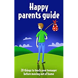 Parenting teenagers: A Happy Parents Guide: 20 Things to Teach Your Teenager before Moving Out of Home (Parenting teenagers to be successful adults Book 1)