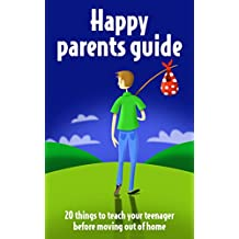 Parenting teenagers: A Happy Parents Guide: 20 Things to Teach Your Teenager before Moving Out of Home (Parenting teenagers to be successful adults Book 1) (English Edition)