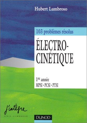 ELECTRO-CINETIQUE.1ERE ANNEE MPSI-PCSI-PTSI. 103 PROBLEMES RESOLUS