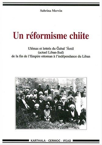 Un rformisme chiite : Ulemas et Lettres du Liban-Sud de la fin de l'Empire ottoman  l'indpendance