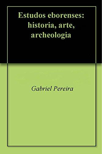 Estudos eborenses: historia, arte, archeologia (Portuguese Edition) por Gabriel Pereira