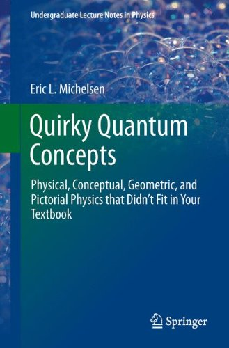 Quirky Quantum Concepts: Physical, Conceptual, Geometric, and Pictorial Physics that Didn't Fit in Your Textbook (Undergraduate Lecture Notes in Physics)