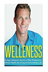 Welleness: The Super Achiever's Guide to Peak Productivity, Vibrant Health and Living an Extraordinary Life by Scott Welle (2014-01-06)