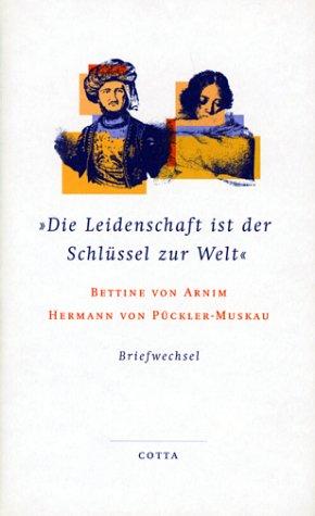 Die Leidenschaft ist der Schlüssel zur Welt: Der Briefwechsel zwischen Bettina von Arnim und Hermann von Pückler-Muskau