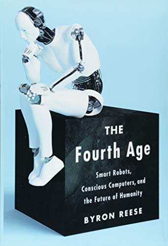 The Fourth Age: Smart Robots, Conscious Computers, and the Future of Humanity por Byron Reese