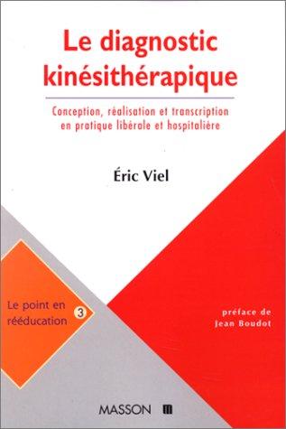 LE DIAGNOSTIC KINESITHERAPIQUE. Conception, réalisation et transcription en pratique libérale et hospitalière par Eric Viel