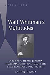 Walt Whitman's Multitudes: Labor Reform and Persona in Whitman's Journalism and the First