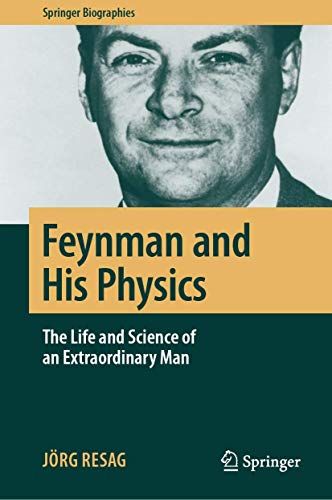 Feynman and His Physics: The Life and Science of an Extraordinary Man (Springer Biographies)