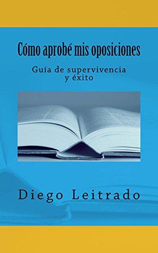 Cómo aprobé mis oposiciones: Guía de supervivencia y éxito por Diego Leitrado
