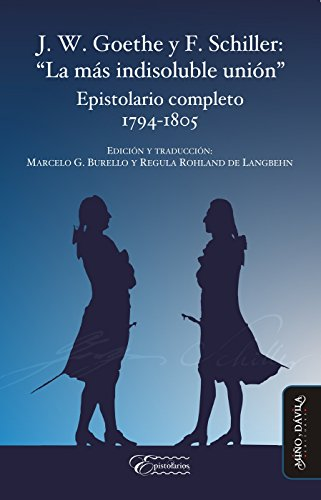 """J. W. Goethe y F. Schiller: """"La más indisoluble unión"""": Epistolario completo 1794-1805"""