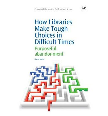 [(How Libraries Make Tough Choices in Difficult Times: Purposeful Abandonment )] [Author: David Stern] [Mar-2013]