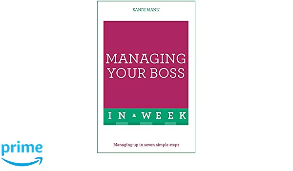Managing Your Boss In A Week: Managing Up In Seven Simple Steps