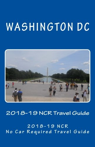 The Washington DC 2018-19 NCR Travel Guide: A NCR, No Car Required, Travel Guide