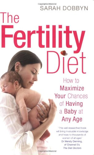 The Fertility Diet: How to Maximize Your Chances of Having a Baby at Any Age por Sarah Dobbyn