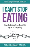 I Can't Stop Eating: How To Break Free From The Cycle Of Bingeing