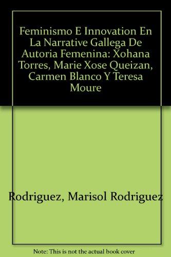 Feminismo E Innovation En La Narrative Gallega De Autoria Femenina: Xohana Torres, Marie Xose Queizan, Carmen Blanco Y Teresa Moure por Marisol Rodriguez Rodriguez