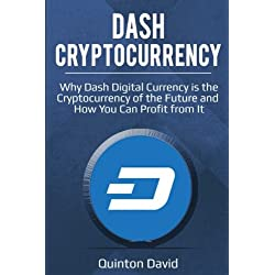 Dash Cryptocurrency: Why Dash Digital Currency is the Cryptocurrency of the Future and How You Can Profit from It