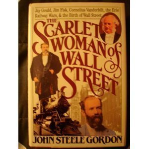 The Scarlet Woman of Wall Street: Jay Gould, Jim Fisk, Cornelius Vanderbilt, and the Erie Railway Wars 1st edition by Gordon, John Steele (1988) Hardcover