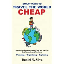 Smart Ways to Travel the World Cheap: How To Discover More, Spend Less, and Visit The Best Places Around The World.: Planning – Organising – Exploring