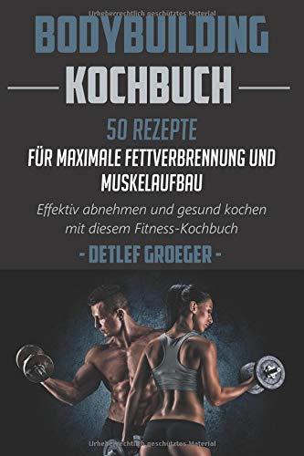 Bodybuilding Kochbuch 50 Rezepte für Maximale Fettverbrennung  und Muskelaufbau. Effektiv abnehmen und Gesund kochen  mit diesem Fitness - Kochbuch.