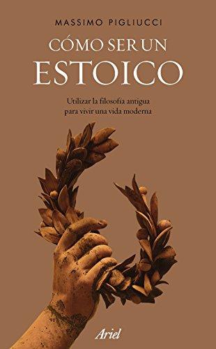 Cómo ser un estoico: Utilizar la filosofía antigua para vivir una vida moderna por Massimo Pigliucci