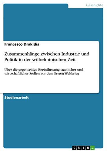 Zusammenhänge zwischen Industrie und Politik in der wilhelminischen Zeit: Über die gegenseitige Beeinflussung staatlicher und wirtschaftlicher Stellen vor dem Ersten Weltkrieg