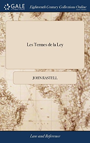 Les Termes de la Ley: Or, Certain Difficult and Obscure Words and Terms of the Common and Statute Laws of This Realm, Now in Use, Expounded and Explained, Written Originally by William Rastall