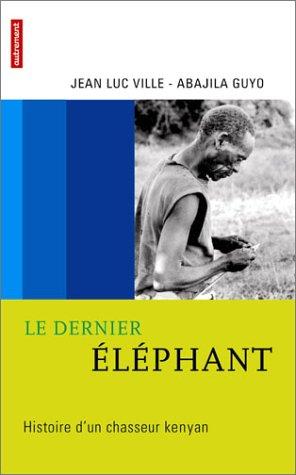 Le dernier éléphant : Histoire d'un chasseur kenyan