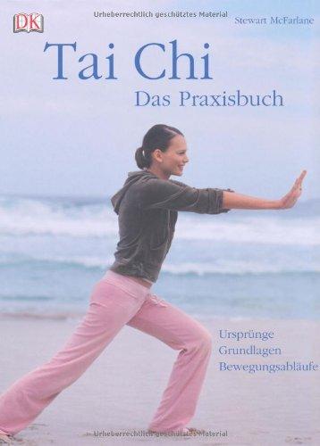 Tai Chi - das Praxisbuch: Ursprünge - Grundlagen - Bewegungsabläufe