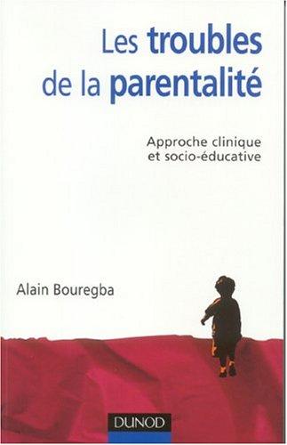 Les troubles de la parentalité : Approche clinique et socio-éducative par Alain Bouregba