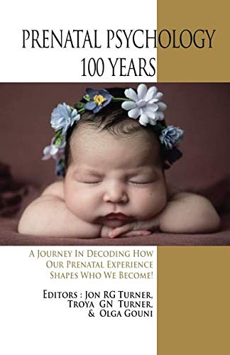 Prenatal Psychology 100 Years: A Journey in Decoding How Our Prenatal Experience Shapes Who We Become!